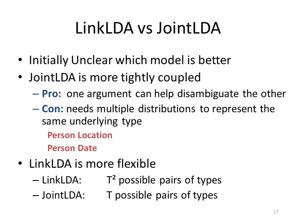 LinkLDA vs JointLDA Initially Unclear which model is better JointLDA is more tightly coupled – Pro: one argument can help disambiguate the other – Con: needs multiple distributions to represent the same underlying type Person Location Person Date LinkLDA is more flexible – LinkLDA:T² possible pairs of types – JointLDA:T possible pairs of types 17