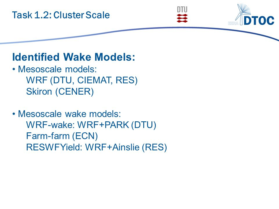 Task 1.2: Cluster Scale Identified Wake Models: Mesoscale models: WRF (DTU, CIEMAT, RES) Skiron (CENER) Mesoscale wake models: WRF-wake: WRF+PARK (DTU) Farm-farm (ECN) RESWFYield: WRF+Ainslie (RES)