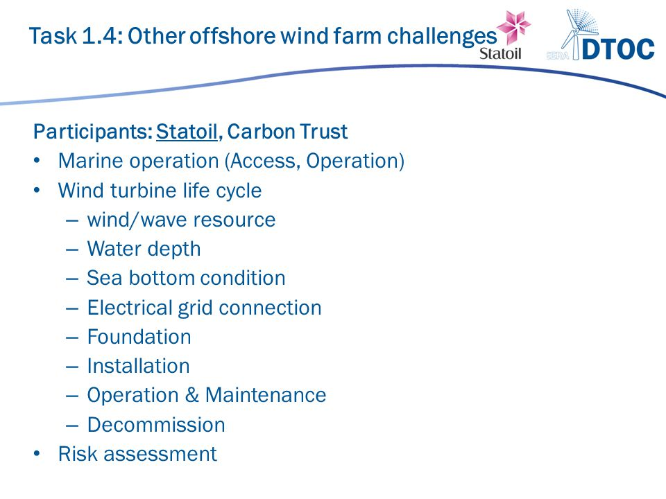 Participants: Statoil, Carbon Trust Marine operation (Access, Operation) Wind turbine life cycle – wind/wave resource – Water depth – Sea bottom condition – Electrical grid connection – Foundation – Installation – Operation & Maintenance – Decommission Risk assessment Task 1.4: Other offshore wind farm challenges