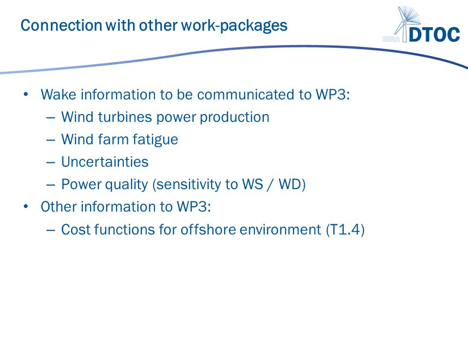 Wake information to be communicated to WP3: – Wind turbines power production – Wind farm fatigue – Uncertainties – Power quality (sensitivity to WS / WD) Other information to WP3: – Cost functions for offshore environment (T1.4) Connection with other work-packages