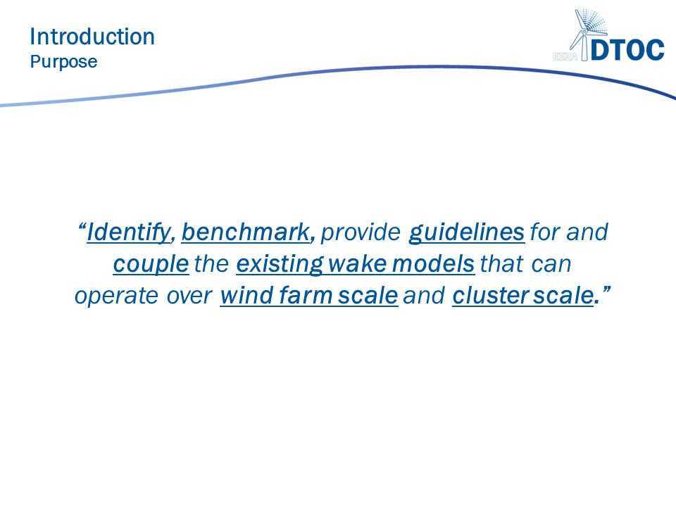 Identify, benchmark, provide guidelines for and couple the existing wake models that can operate over wind farm scale and cluster scale. Introduction Purpose