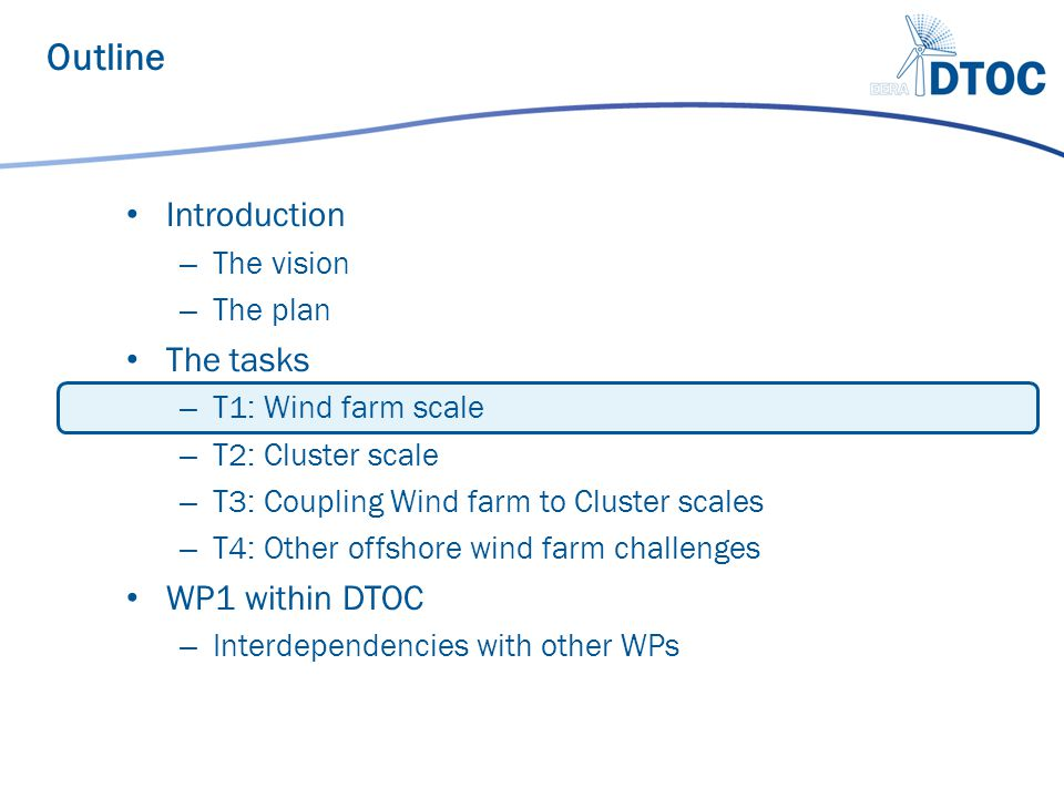 Introduction – The vision – The plan The tasks – T1: Wind farm scale – T2: Cluster scale – T3: Coupling Wind farm to Cluster scales – T4: Other offshore wind farm challenges WP1 within DTOC – Interdependencies with other WPs Outline