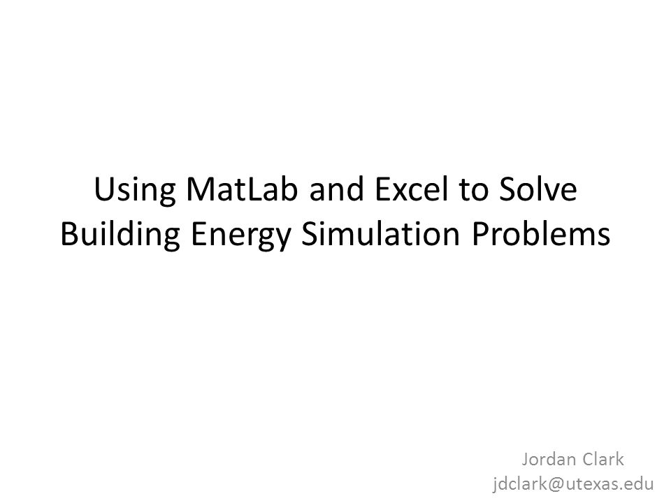 Using MatLab and Excel to Solve Building Energy Simulation Problems Jordan Clark jdclark@utexas.edu