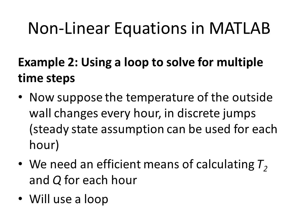 Non-Linear Equations in MATLAB Example 2: Using a loop to solve for multiple time steps Now suppose the temperature of the outside wall changes every hour, in discrete jumps (steady state assumption can be used for each hour) We need an efficient means of calculating T 2 and Q for each hour Will use a loop