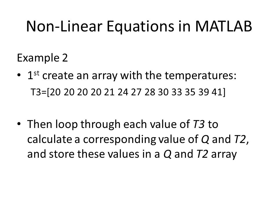 Non-Linear Equations in MATLAB Example 2 1 st create an array with the temperatures: T3=[20 20 20 20 21 24 27 28 30 33 35 39 41] Then loop through each value of T3 to calculate a corresponding value of Q and T2, and store these values in a Q and T2 array