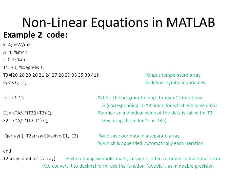 Non-Linear Equations in MATLAB Example 2 code: k=4; %W/mK A=4; %m^2 L=0.1; %m T1=30; %degrees C T3=[20 20 20 20 21 24 27 28 30 33 35 39 41]; %input temperature array syms Q T2; % define symbolic variables for i=1:13 % tells the program to loop through 13 iterations % (corresponding to 13 hours for which we have data) E1= k*A/L*(T3(i)-T2)-Q; %notice an individual value of the data is called for T3 E2= k*A/L*(T2-T1)-Q; %by using the index i in T3(i) [Qarray(i), T2array(i)]=solve(E1, E2) %we save our data in a separate array, % which is appended automatically each iteration end T2array=double(T2array) %when doing symbolic math, answer is often returned in fractional form.