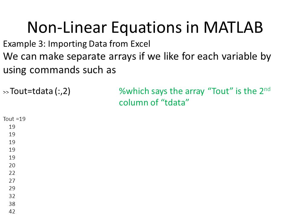 Non-Linear Equations in MATLAB Example 3: Importing Data from Excel We can make separate arrays if we like for each variable by using commands such as >> Tout=tdata (:,2) %which says the array Tout is the 2 nd column of tdata Tout =19 19 20 22 27 29 32 38 42
