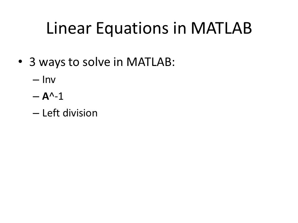 3 ways to solve in MATLAB: – Inv – A^-1 – Left division