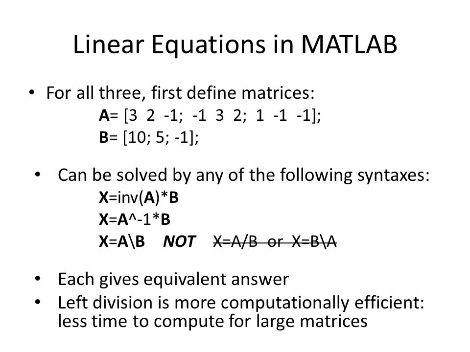 Linear Equations in MATLAB For all three, first define matrices: A= [3 2 -1; -1 3 2; 1 -1 -1]; B= [10; 5; -1]; Can be solved by any of the following syntaxes: X=inv(A)*B X=A^-1*B X=A\B NOT X=A/B or X=B\A Each gives equivalent answer Left division is more computationally efficient: less time to compute for large matrices