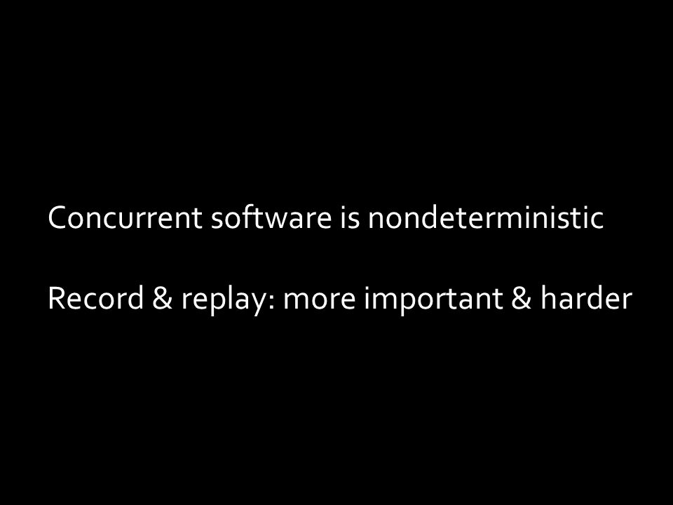 Concurrent software is nondeterministic Record & replay: more important & harder