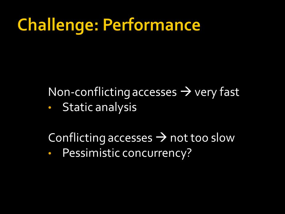 Non-conflicting accesses  very fast Static analysis Conflicting accesses  not too slow Pessimistic concurrency