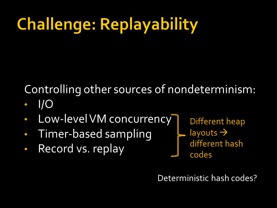 Controlling other sources of nondeterminism: I/O Low-level VM concurrency Timer-based sampling Record vs.