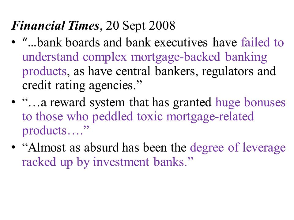 Financial Times, 20 Sept 2008 … bank boards and bank executives have failed to understand complex mortgage-backed banking products, as have central bankers, regulators and credit rating agencies. …a reward system that has granted huge bonuses to those who peddled toxic mortgage-related products…. Almost as absurd has been the degree of leverage racked up by investment banks.