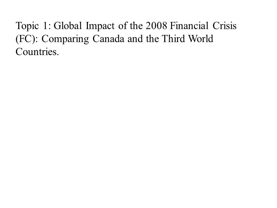 Topic 1: Global Impact of the 2008 Financial Crisis (FC): Comparing Canada and the Third World Countries.