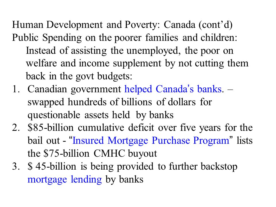 Human Development and Poverty: Canada (cont'd) Public Spending on the poorer families and children: Instead of assisting the unemployed, the poor on welfare and income supplement by not cutting them back in the govt budgets: 1.Canadian government helped Canada's banks.