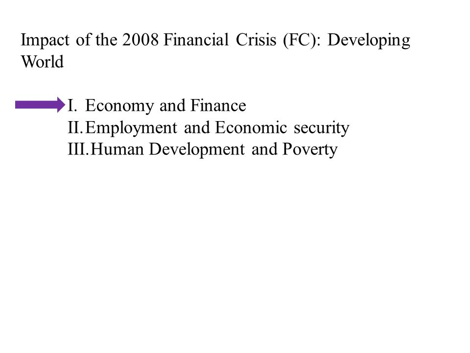 Impact of the 2008 Financial Crisis (FC): Developing World I.Economy and Finance II.Employment and Economic security III.Human Development and Poverty