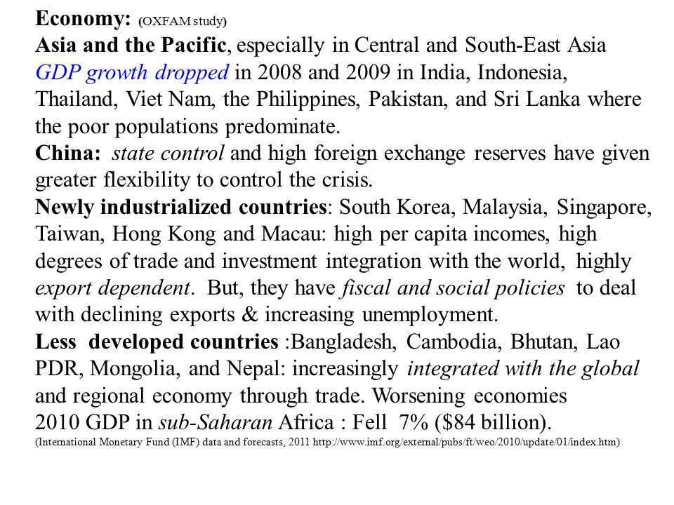 Economy: (OXFAM study) Asia and the Pacific, especially in Central and South-East Asia GDP growth dropped in 2008 and 2009 in India, Indonesia, Thailand, Viet Nam, the Philippines, Pakistan, and Sri Lanka where the poor populations predominate.