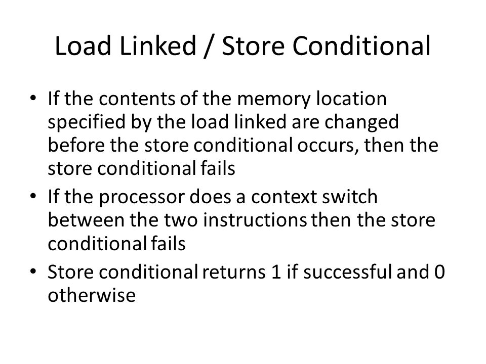 Load Linked / Store Conditional If the contents of the memory location specified by the load linked are changed before the store conditional occurs, then the store conditional fails If the processor does a context switch between the two instructions then the store conditional fails Store conditional returns 1 if successful and 0 otherwise