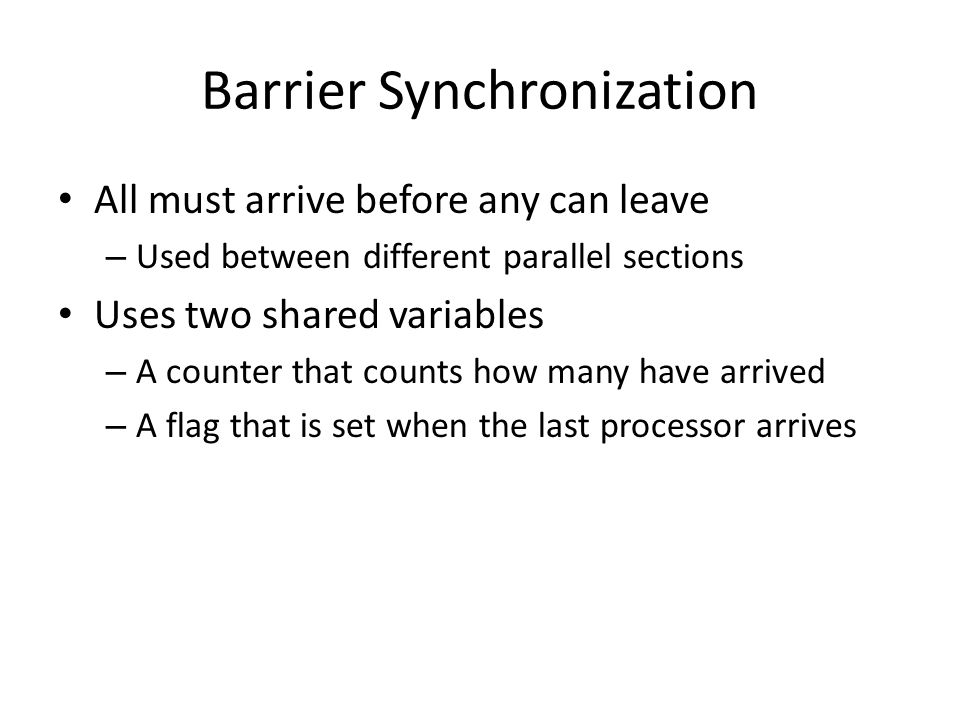 Barrier Synchronization All must arrive before any can leave – Used between different parallel sections Uses two shared variables – A counter that counts how many have arrived – A flag that is set when the last processor arrives