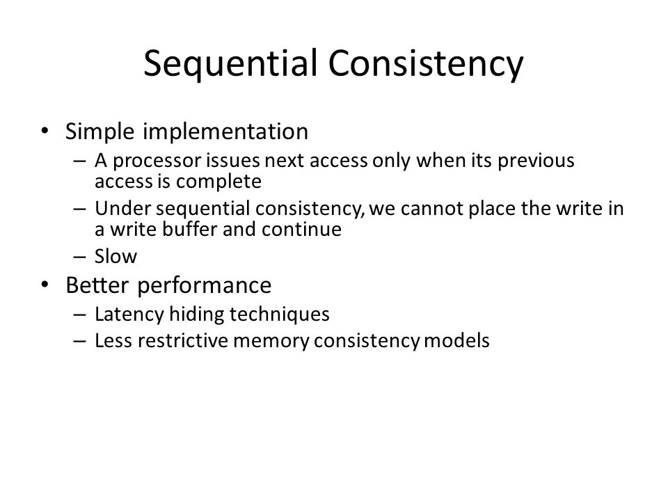 Sequential Consistency Simple implementation – A processor issues next access only when its previous access is complete – Under sequential consistency, we cannot place the write in a write buffer and continue – Slow Better performance – Latency hiding techniques – Less restrictive memory consistency models
