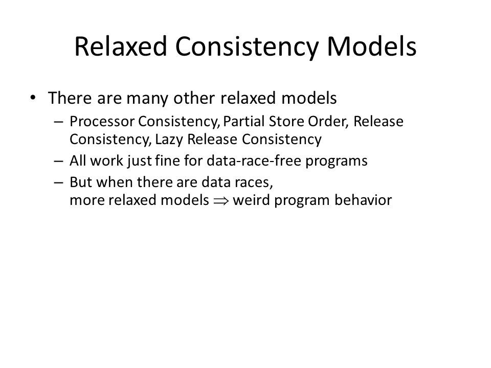Relaxed Consistency Models There are many other relaxed models – Processor Consistency, Partial Store Order, Release Consistency, Lazy Release Consistency – All work just fine for data-race-free programs – But when there are data races, more relaxed models  weird program behavior