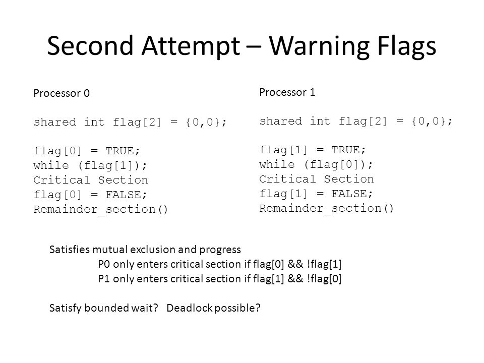 Second Attempt – Warning Flags Processor 0 shared int flag[2] = {0,0}; flag[0] = TRUE; while (flag[1]); Critical Section flag[0] = FALSE; Remainder_section() Satisfies mutual exclusion and progress P0 only enters critical section if flag[0] && !flag[1] P1 only enters critical section if flag[1] && !flag[0] Satisfy bounded wait.