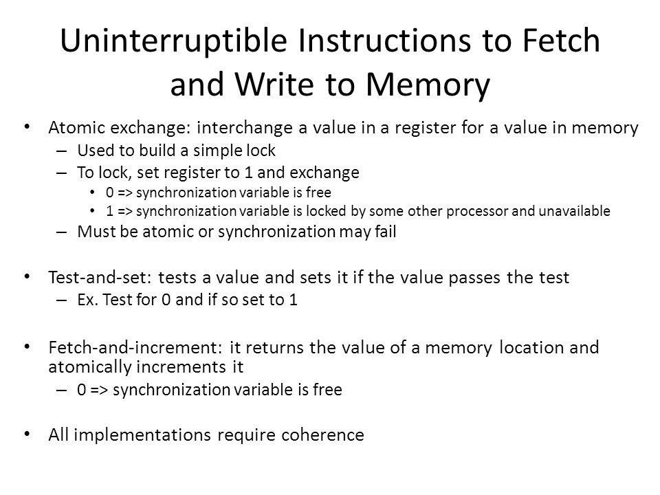 Uninterruptible Instructions to Fetch and Write to Memory Atomic exchange: interchange a value in a register for a value in memory – Used to build a simple lock – To lock, set register to 1 and exchange 0 => synchronization variable is free 1 => synchronization variable is locked by some other processor and unavailable – Must be atomic or synchronization may fail Test-and-set: tests a value and sets it if the value passes the test – Ex.