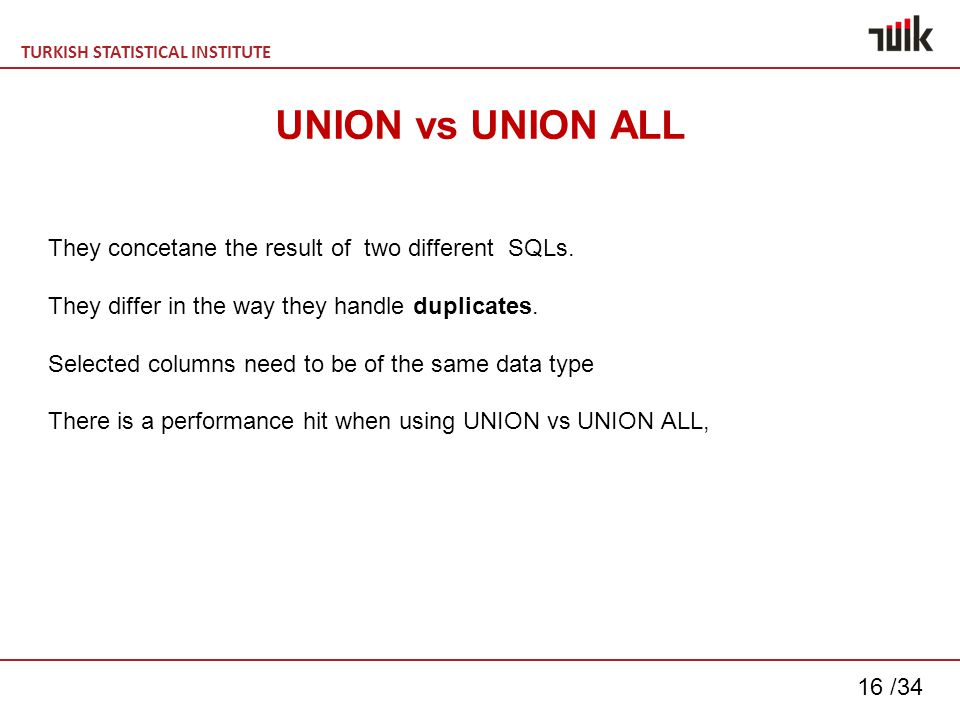 TURKISH STATISTICAL INSTITUTE 16 /34 UNION vs UNION ALL They concetane the result of two different SQLs.