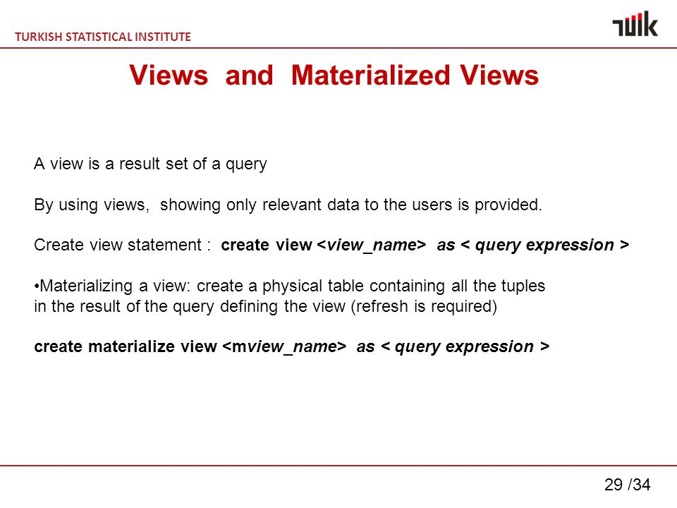 TURKISH STATISTICAL INSTITUTE 29 /34 Views and Materialized Views A view is a result set of a query By using views, showing only relevant data to the users is provided.