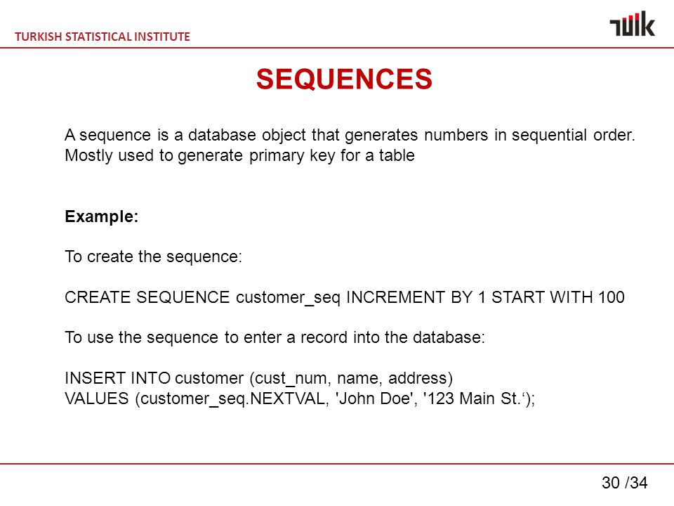 TURKISH STATISTICAL INSTITUTE 30 /34 SEQUENCES A sequence is a database object that generates numbers in sequential order.