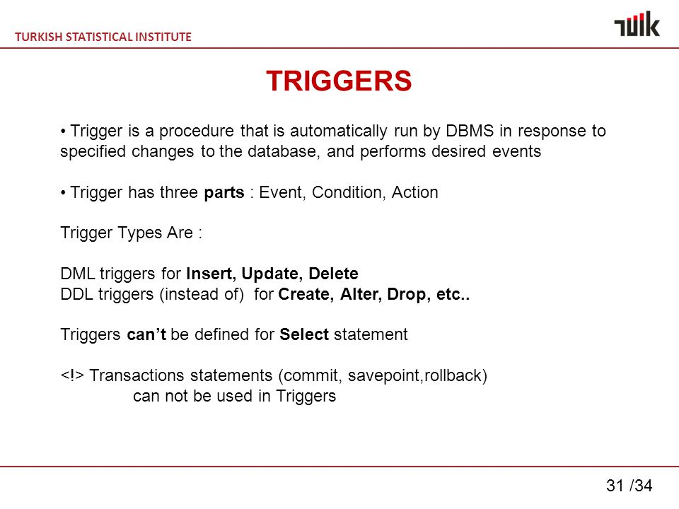 TURKISH STATISTICAL INSTITUTE 31 /34 TRIGGERS Trigger is a procedure that is automatically run by DBMS in response to specified changes to the database, and performs desired events Trigger has three parts : Event, Condition, Action Trigger Types Are : DML triggers for Insert, Update, Delete DDL triggers (instead of) for Create, Alter, Drop, etc..
