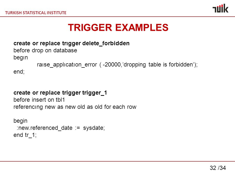 TURKISH STATISTICAL INSTITUTE 32 /34 create or replace trıgger delete_forbidden before drop on database begın raıse_applıcatıon_error ( -20000,'dropping table is forbidden'); end; create or replace trigger trigger_1 before insert on tbl1 referencıng new as new old as old for each row begin :new.referenced_date := sysdate; end tr_1; TRIGGER EXAMPLES