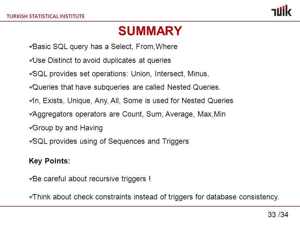 TURKISH STATISTICAL INSTITUTE 33 /34 SUMMARY Basic SQL query has a Select, From,Where Use Distinct to avoid duplicates at queries SQL provides set operations: Union, Intersect, Minus, Queries that have subqueries are called Nested Queries.