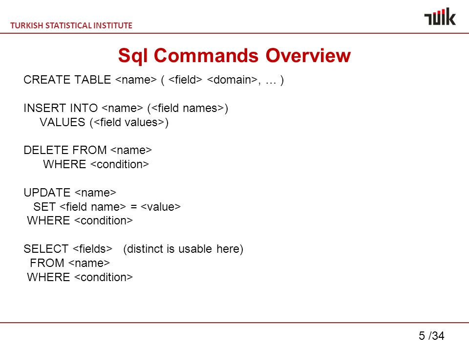 TURKISH STATISTICAL INSTITUTE 5 /34 Sql Commands Overview CREATE TABLE (, … ) INSERT INTO ( ) VALUES ( ) DELETE FROM WHERE UPDATE SET = WHERE SELECT (distinct is usable here) FROM WHERE