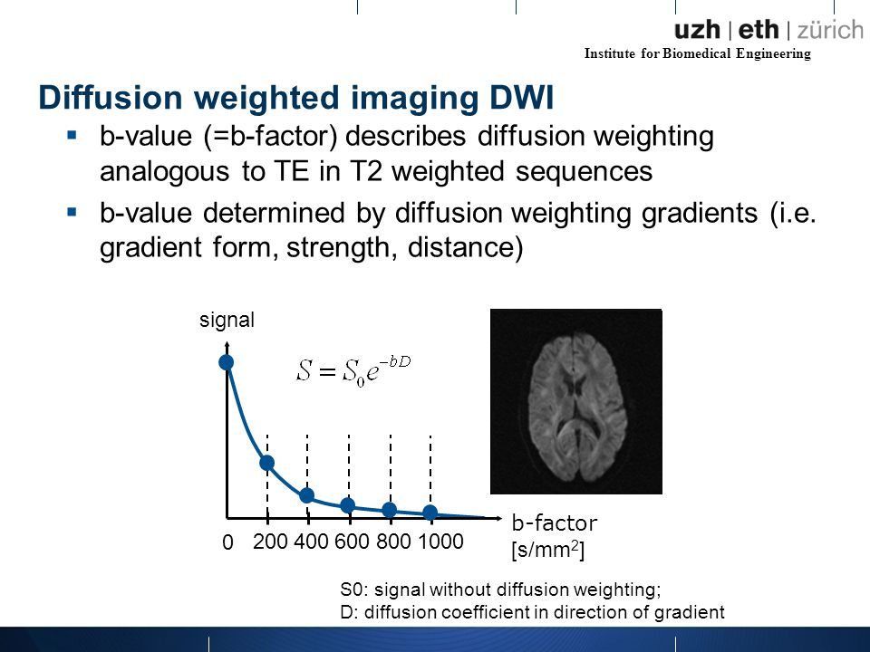 Institute for Biomedical Engineering Diffusion weighted imaging DWI  b-value (=b-factor) describes diffusion weighting analogous to TE in T2 weighted sequences  b-value determined by diffusion weighting gradients (i.e.