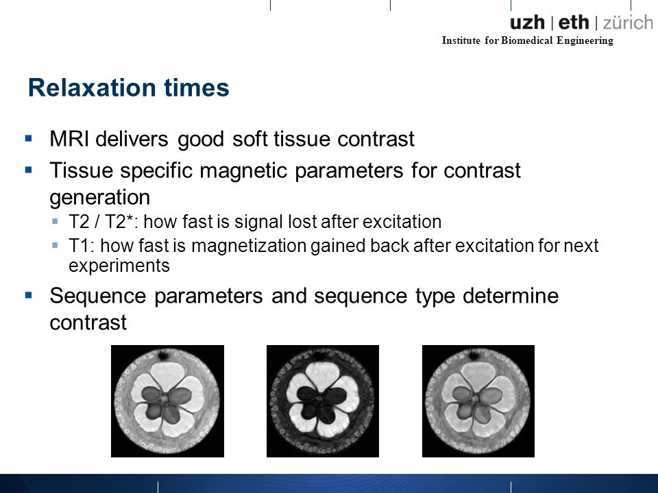 Institute for Biomedical Engineering  MRI delivers good soft tissue contrast  Tissue specific magnetic parameters for contrast generation  T2 / T2*: how fast is signal lost after excitation  T1: how fast is magnetization gained back after excitation for next experiments  Sequence parameters and sequence type determine contrast Relaxation times