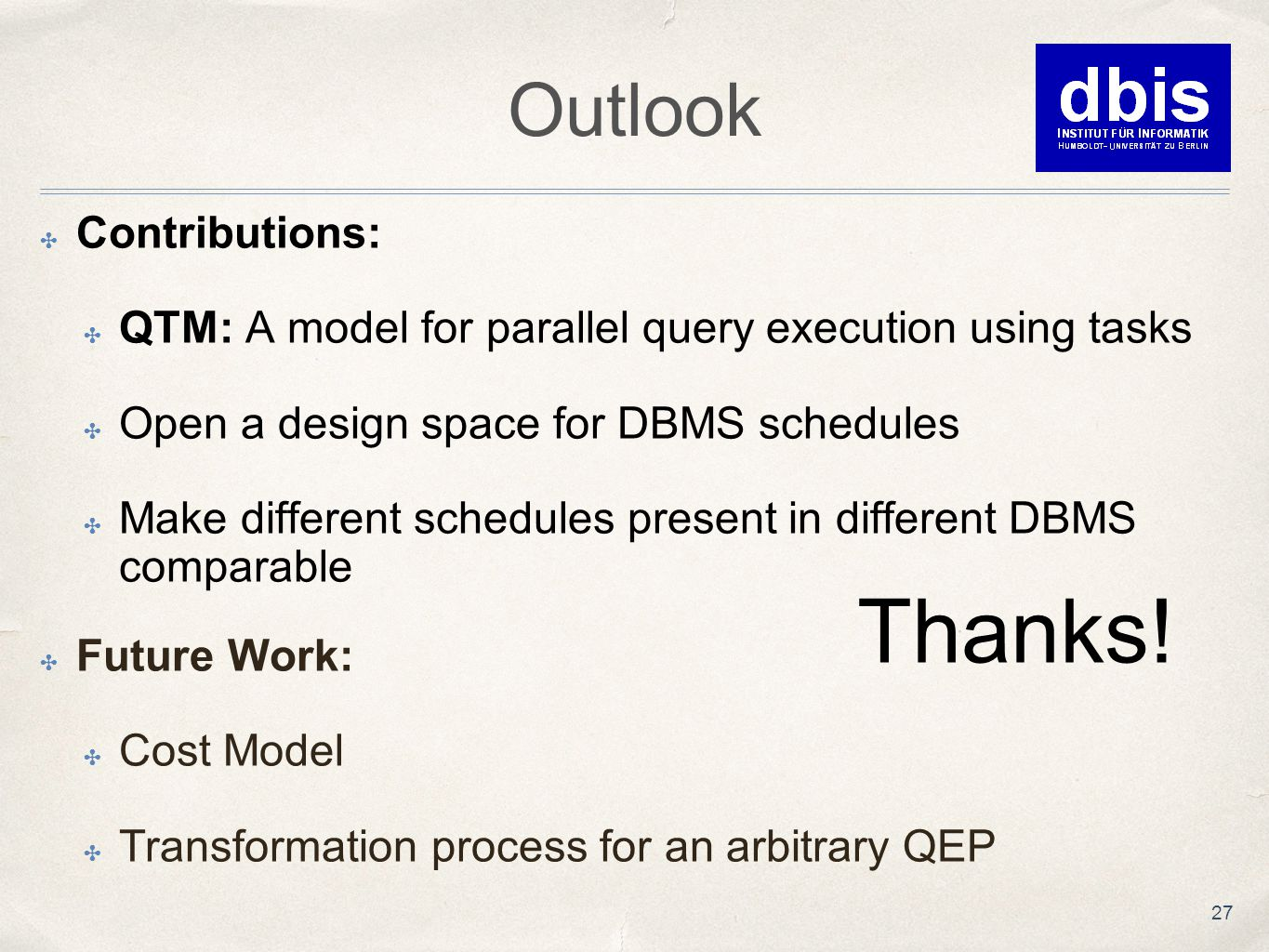 Outlook ✤ Contributions: ✤ QTM: A model for parallel query execution using tasks ✤ Open a design space for DBMS schedules ✤ Make different schedules present in different DBMS comparable Thanks.
