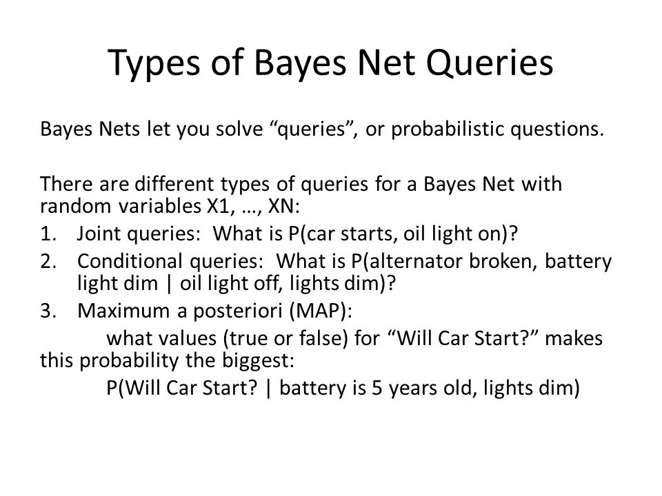 Types of Bayes Net Queries Bayes Nets let you solve queries , or probabilistic questions.
