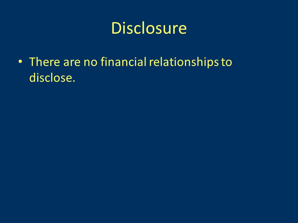 Disclosure There are no financial relationships to disclose.