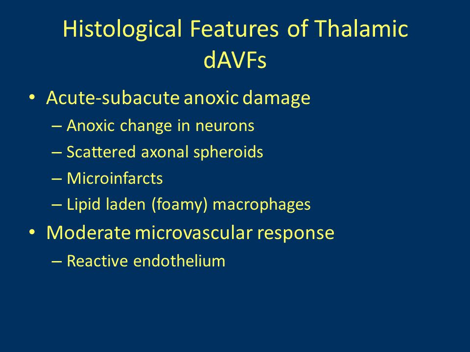 Histological Features of Thalamic dAVFs Acute-subacute anoxic damage – Anoxic change in neurons – Scattered axonal spheroids – Microinfarcts – Lipid laden (foamy) macrophages Moderate microvascular response – Reactive endothelium