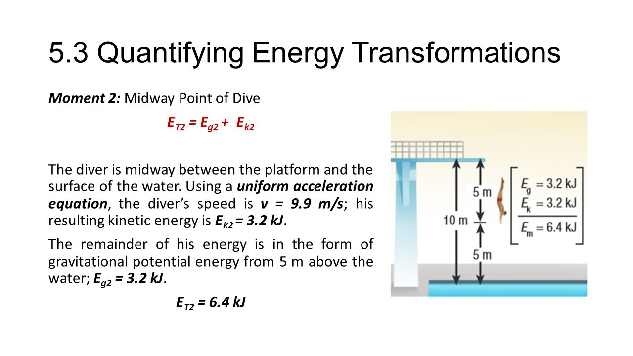 5.3 Quantifying Energy Transformations Moment 2: Midway Point of Dive E T2 = E g2 + E k2 The diver is midway between the platform and the surface of the water.