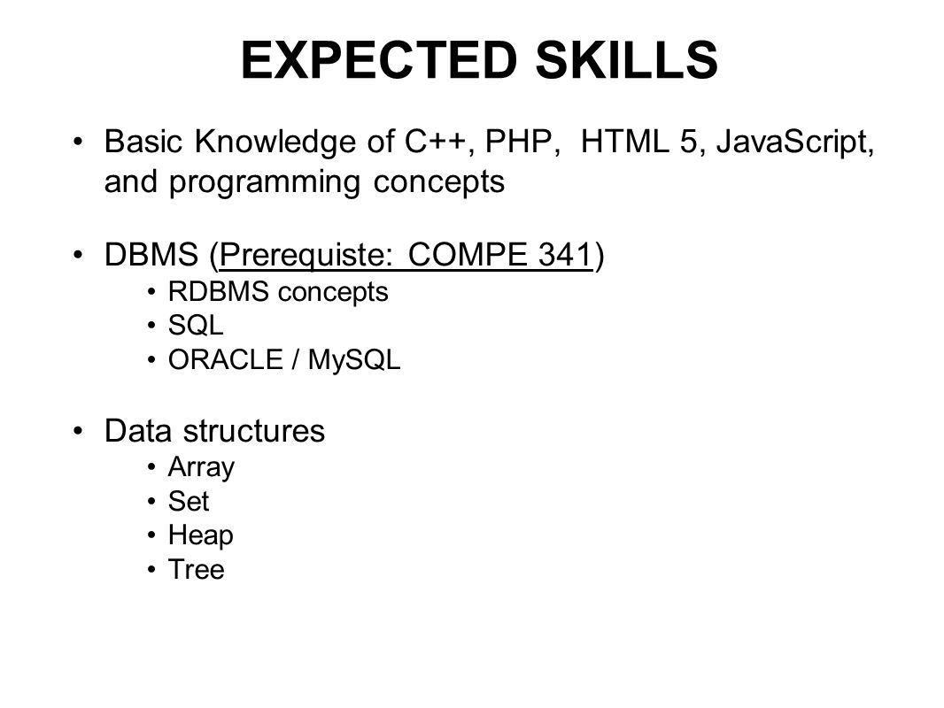 EXPECTED SKILLS Basic Knowledge of C++, PHP, HTML 5, JavaScript, and programming concepts DBMS (Prerequiste: COMPE 341) RDBMS concepts SQL ORACLE / MySQL Data structures Array Set Heap Tree