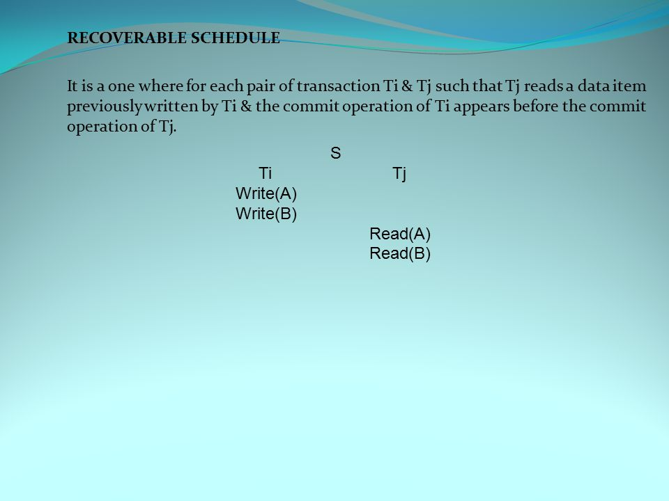 RECOVERABLE SCHEDULE It is a one where for each pair of transaction Ti & Tj such that Tj reads a data item previously written by Ti & the commit operation of Ti appears before the commit operation of Tj.