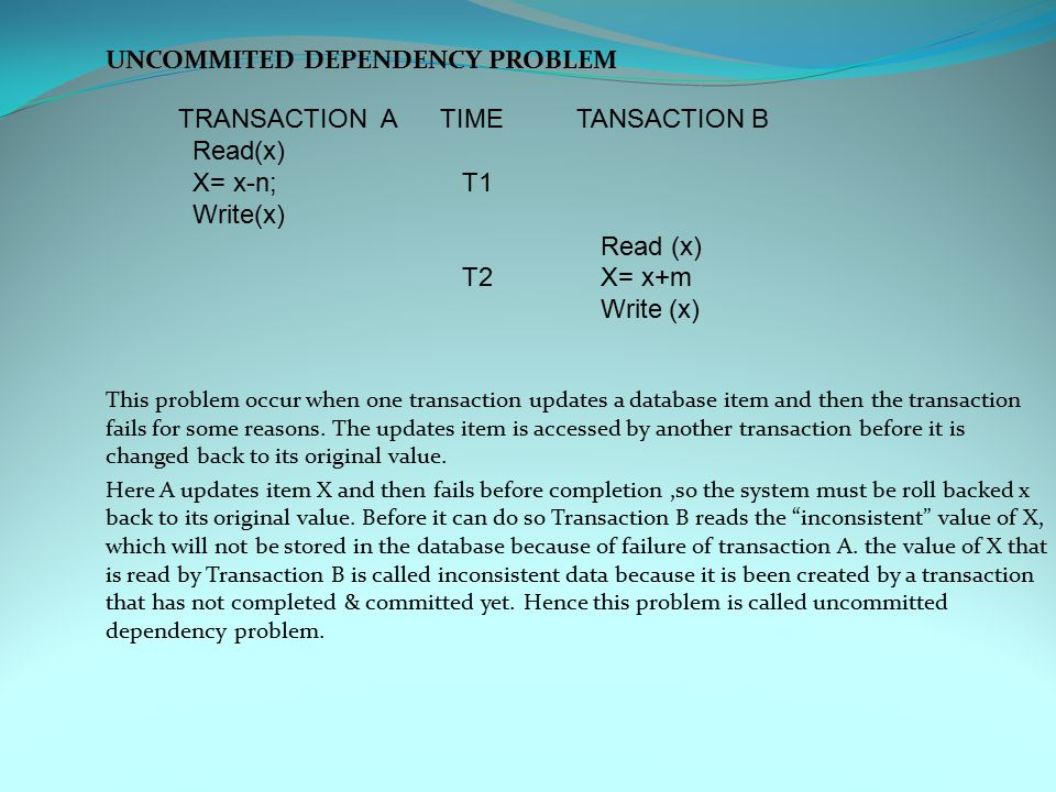 UNCOMMITED DEPENDENCY PROBLEM This problem occur when one transaction updates a database item and then the transaction fails for some reasons.