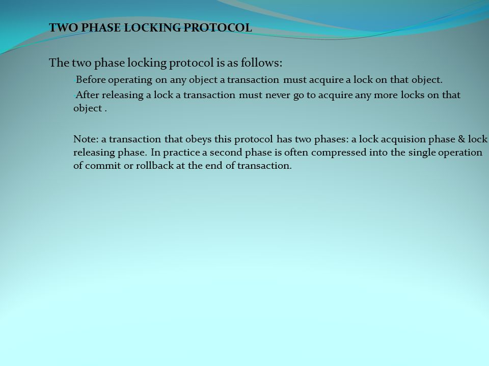 TWO PHASE LOCKING PROTOCOL The two phase locking protocol is as follows: Before operating on any object a transaction must acquire a lock on that object.