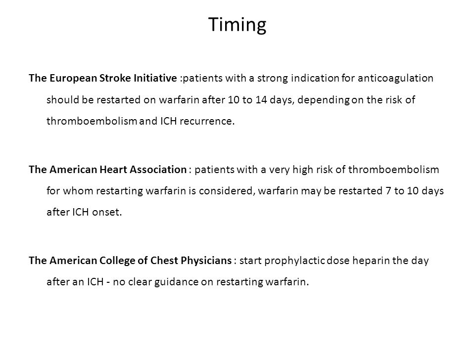 Timing The European Stroke Initiative :patients with a strong indication for anticoagulation should be restarted on warfarin after 10 to 14 days, depending on the risk of thromboembolism and ICH recurrence.