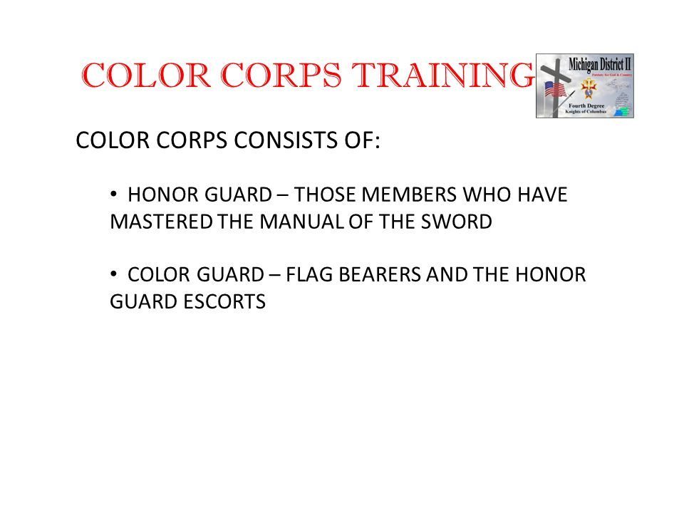 COLOR CORPS TRAINING COLOR CORPS CONSISTS OF: HONOR GUARD – THOSE MEMBERS WHO HAVE MASTERED THE MANUAL OF THE SWORD COLOR GUARD – FLAG BEARERS AND THE HONOR GUARD ESCORTS