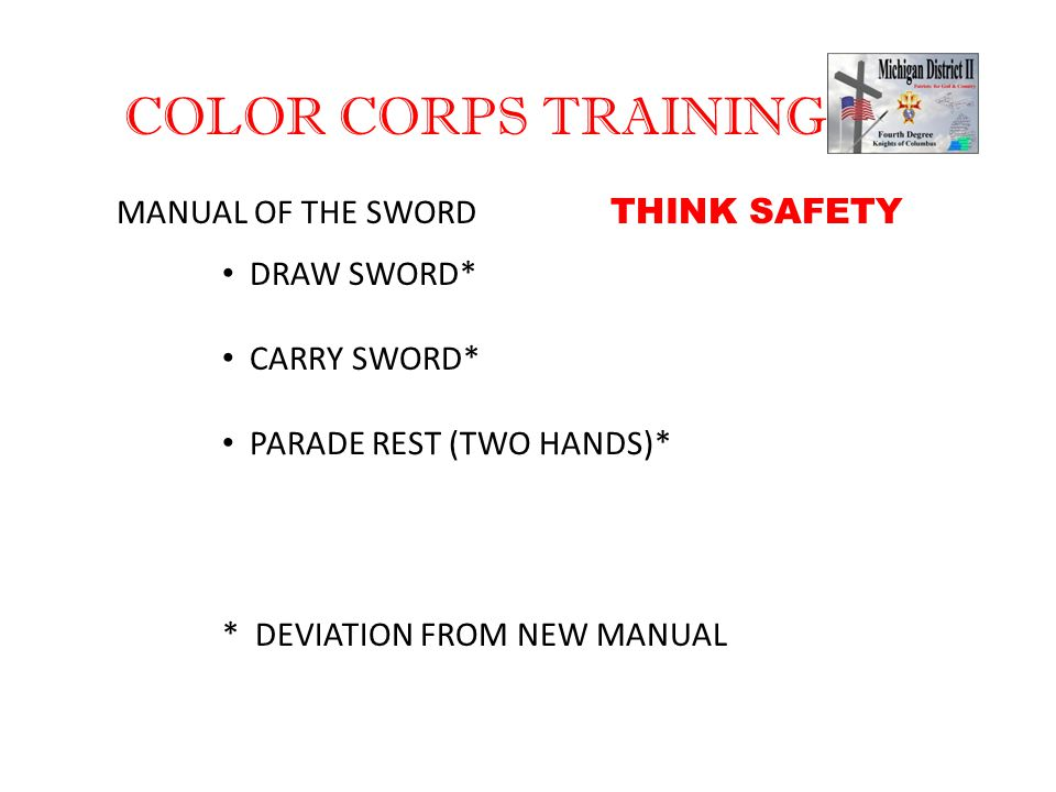 COLOR CORPS TRAINING MANUAL OF THE SWORD DRAW SWORD* CARRY SWORD* PARADE REST (TWO HANDS)* * DEVIATION FROM NEW MANUAL THINK SAFETY