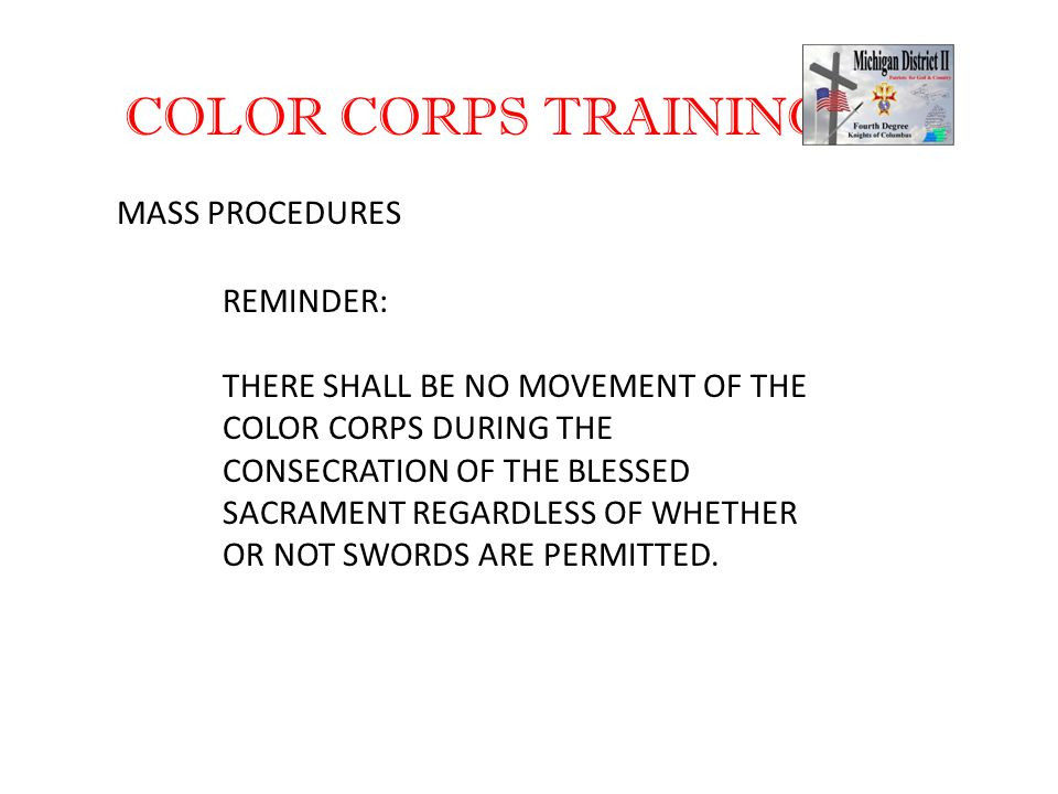 COLOR CORPS TRAINING MASS PROCEDURES REMINDER: THERE SHALL BE NO MOVEMENT OF THE COLOR CORPS DURING THE CONSECRATION OF THE BLESSED SACRAMENT REGARDLESS OF WHETHER OR NOT SWORDS ARE PERMITTED.