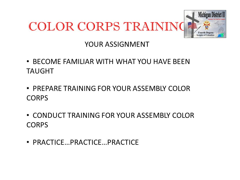 COLOR CORPS TRAINING YOUR ASSIGNMENT BECOME FAMILIAR WITH WHAT YOU HAVE BEEN TAUGHT PREPARE TRAINING FOR YOUR ASSEMBLY COLOR CORPS CONDUCT TRAINING FOR YOUR ASSEMBLY COLOR CORPS PRACTICE…PRACTICE…PRACTICE